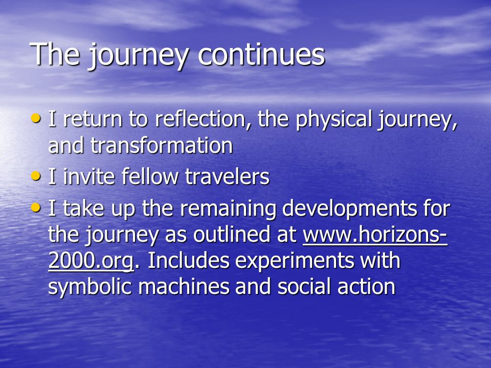 The journey continues I return to reflection, the physical journey, and transformation I return to reflection, the physical journey, and transformation I invite fellow travelers I invite fellow travelers I take up the remaining developments for the journey as outlined at www.horizons- 2000.org.
