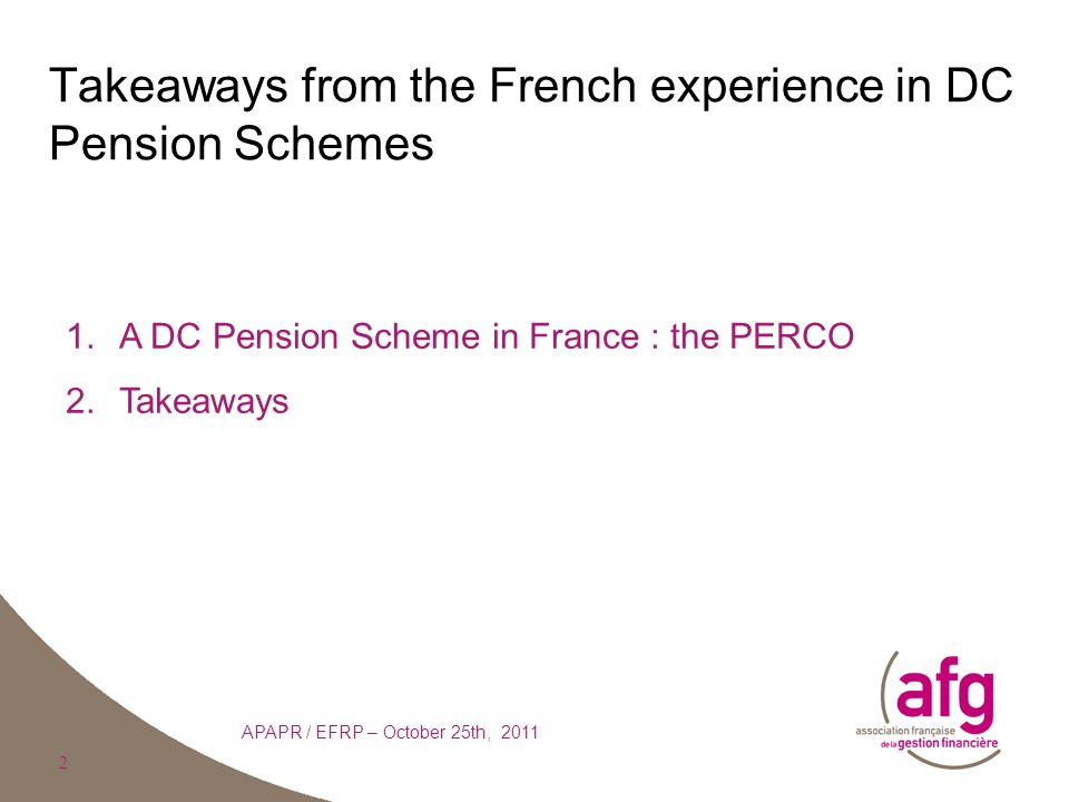 2 Takeaways from the French experience in DC Pension Schemes APAPR / EFRP – October 25th, 2011 1.A DC Pension Scheme in France : the PERCO 2.Takeaways 2