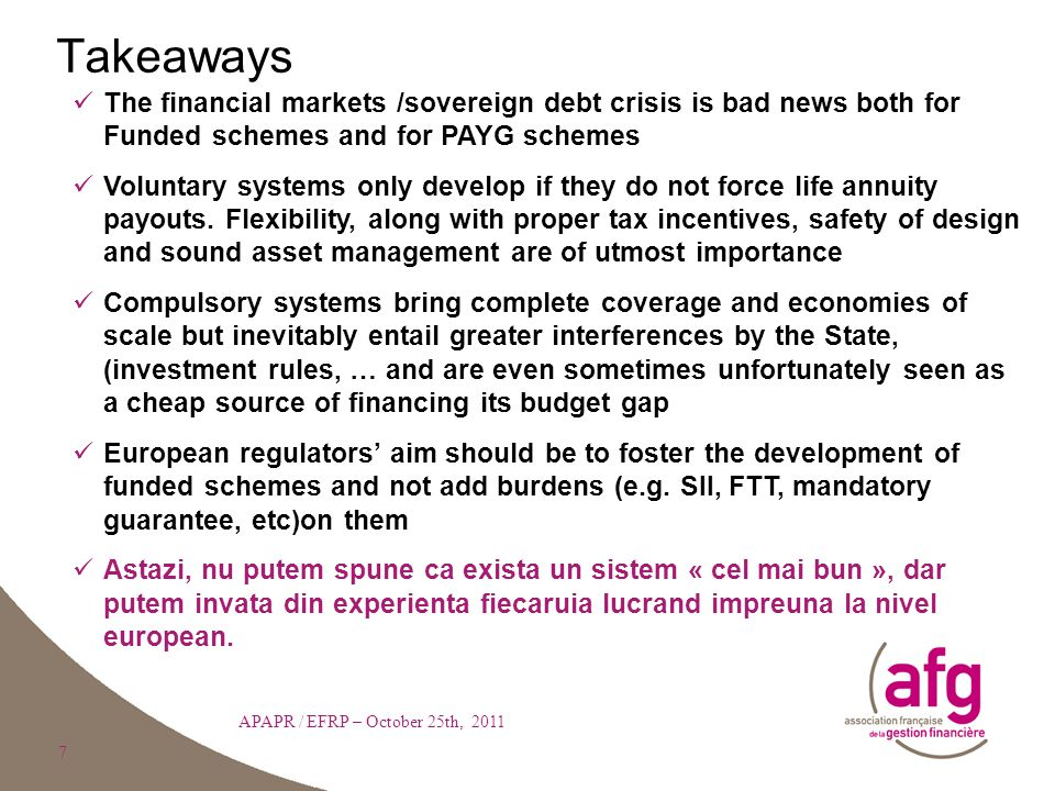 7 Takeaways APAPR / EFRP – October 25th, 2011 The financial markets /sovereign debt crisis is bad news both for Funded schemes and for PAYG schemes Voluntary systems only develop if they do not force life annuity payouts.