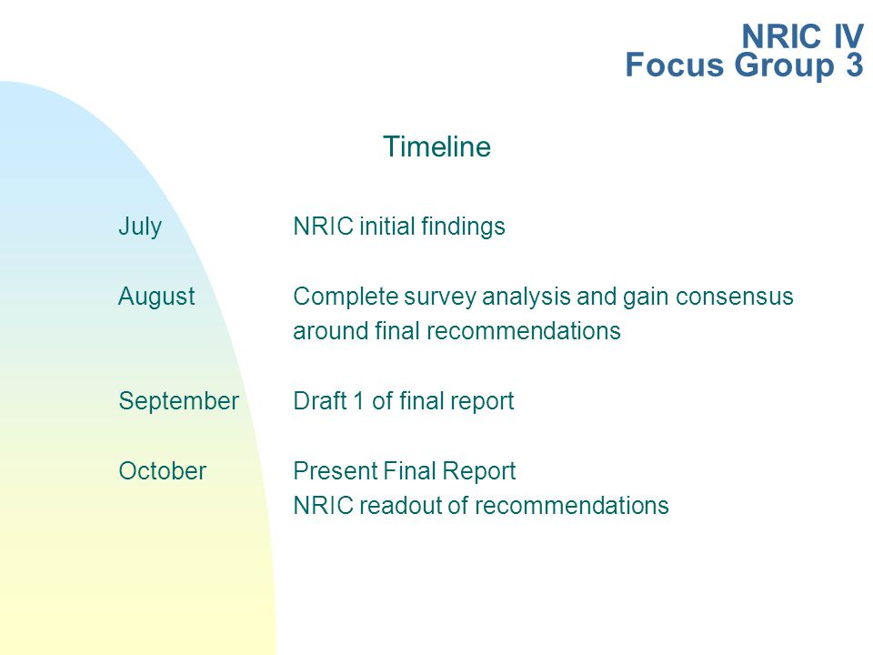 NRIC IV Focus Group 3 Timeline JulyNRIC initial findings AugustComplete survey analysis and gain consensus around final recommendations SeptemberDraft 1 of final report OctoberPresent Final Report NRIC readout of recommendations