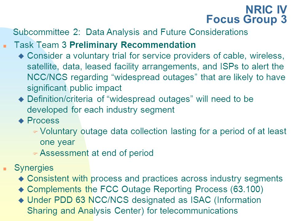 n Task Team 3 Preliminary Recommendation u Consider a voluntary trial for service providers of cable, wireless, satellite, data, leased facility arrangements, and ISPs to alert the NCC/NCS regarding widespread outages that are likely to have significant public impact u Definition/criteria of widespread outages will need to be developed for each industry segment u Process F Voluntary outage data collection lasting for a period of at least one year F Assessment at end of period n Synergies u Consistent with process and practices across industry segments u Complements the FCC Outage Reporting Process (63.100) u Under PDD 63 NCC/NCS designated as ISAC (Information Sharing and Analysis Center) for telecommunications Subcommittee 2: Data Analysis and Future Considerations NRIC IV Focus Group 3