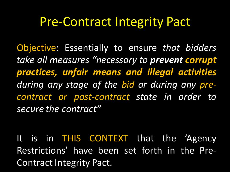 Pre-Contract Integrity Pact Objective: Essentially to ensure that bidders take all measures necessary to prevent corrupt practices, unfair means and illegal activities during any stage of the bid or during any pre- contract or post-contract state in order to secure the contract It is in THIS CONTEXT that the 'Agency Restrictions' have been set forth in the Pre- Contract Integrity Pact.