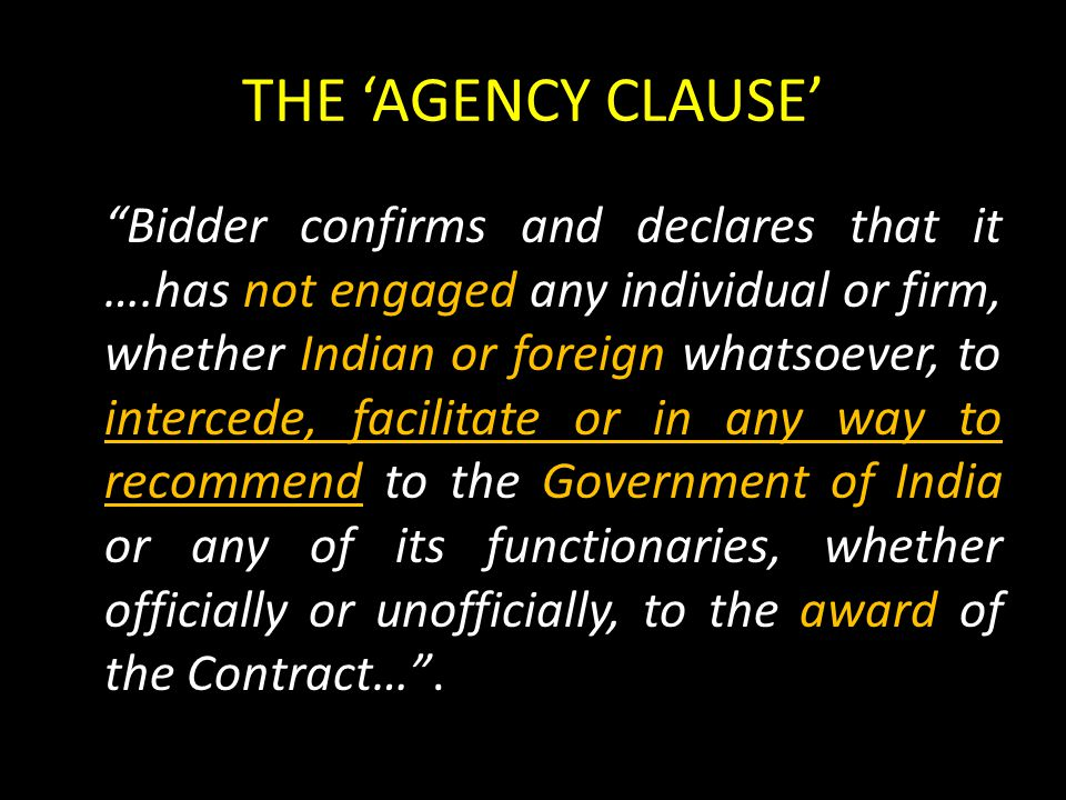 THE 'AGENCY CLAUSE' Bidder confirms and declares that it ….has not engaged any individual or firm, whether Indian or foreign whatsoever, to intercede, facilitate or in any way to recommend to the Government of India or any of its functionaries, whether officially or unofficially, to the award of the Contract… .