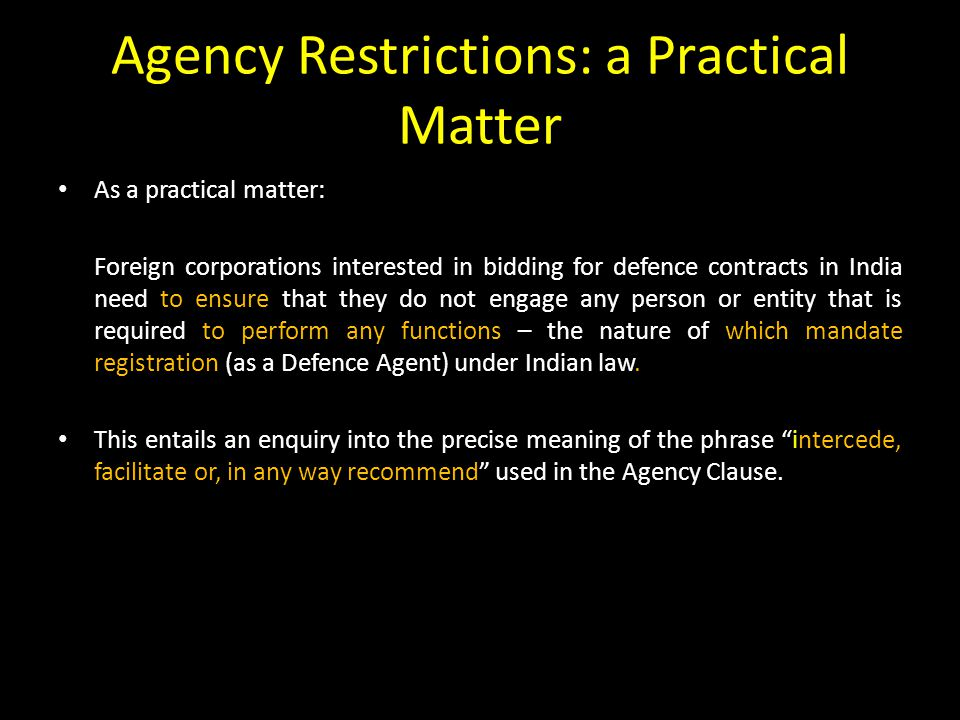 Agency Restrictions: a Practical Matter As a practical matter: Foreign corporations interested in bidding for defence contracts in India need to ensure that they do not engage any person or entity that is required to perform any functions – the nature of which mandate registration (as a Defence Agent) under Indian law.
