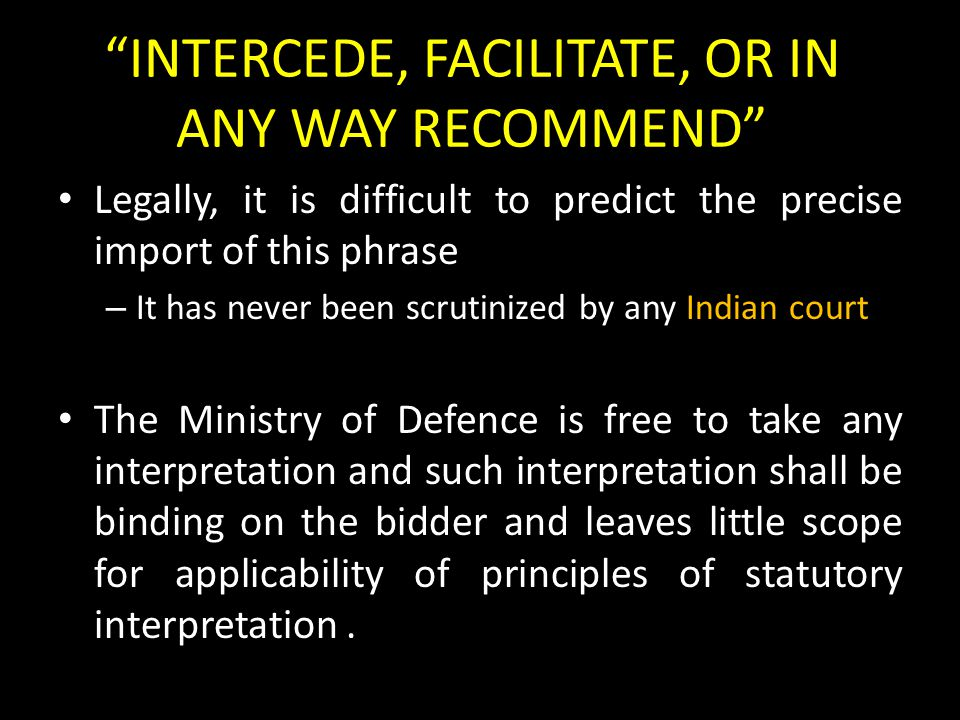 INTERCEDE, FACILITATE, OR IN ANY WAY RECOMMEND Legally, it is difficult to predict the precise import of this phrase – It has never been scrutinized by any Indian court The Ministry of Defence is free to take any interpretation and such interpretation shall be binding on the bidder and leaves little scope for applicability of principles of statutory interpretation.