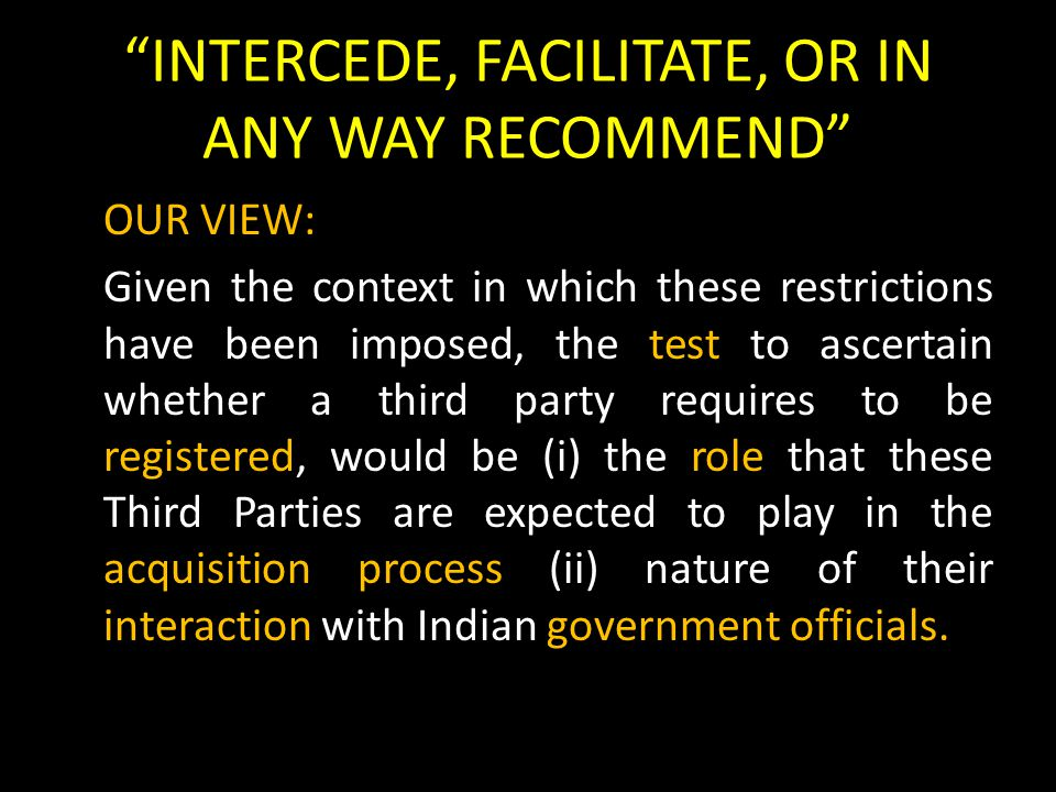 INTERCEDE, FACILITATE, OR IN ANY WAY RECOMMEND OUR VIEW: Given the context in which these restrictions have been imposed, the test to ascertain whether a third party requires to be registered, would be (i) the role that these Third Parties are expected to play in the acquisition process (ii) nature of their interaction with Indian government officials.