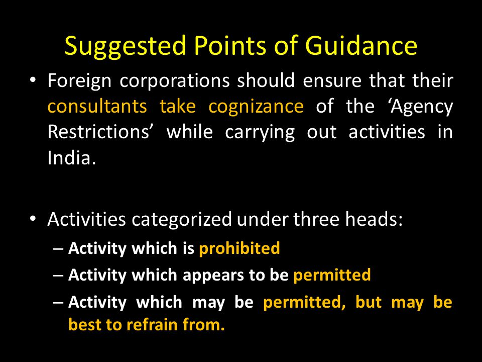 Suggested Points of Guidance Foreign corporations should ensure that their consultants take cognizance of the 'Agency Restrictions' while carrying out activities in India.