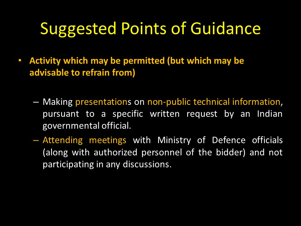Suggested Points of Guidance Activity which may be permitted (but which may be advisable to refrain from) – Making presentations on non-public technical information, pursuant to a specific written request by an Indian governmental official.