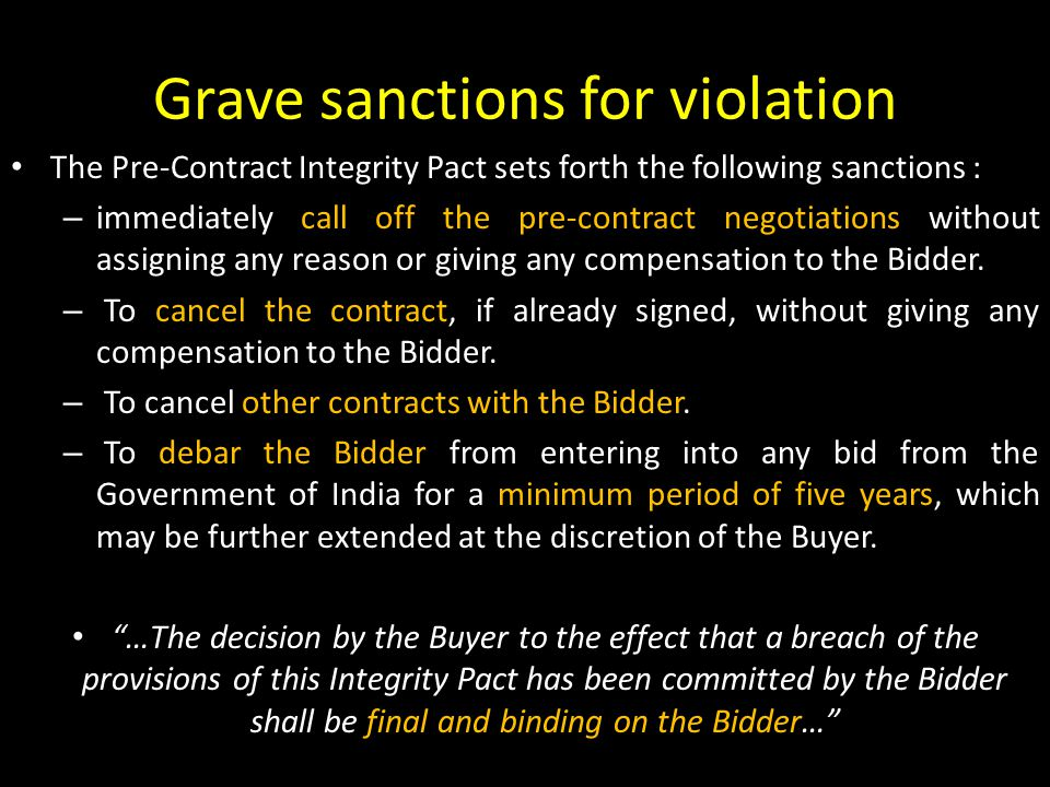 Grave sanctions for violation The Pre-Contract Integrity Pact sets forth the following sanctions : – immediately call off the pre-contract negotiations without assigning any reason or giving any compensation to the Bidder.