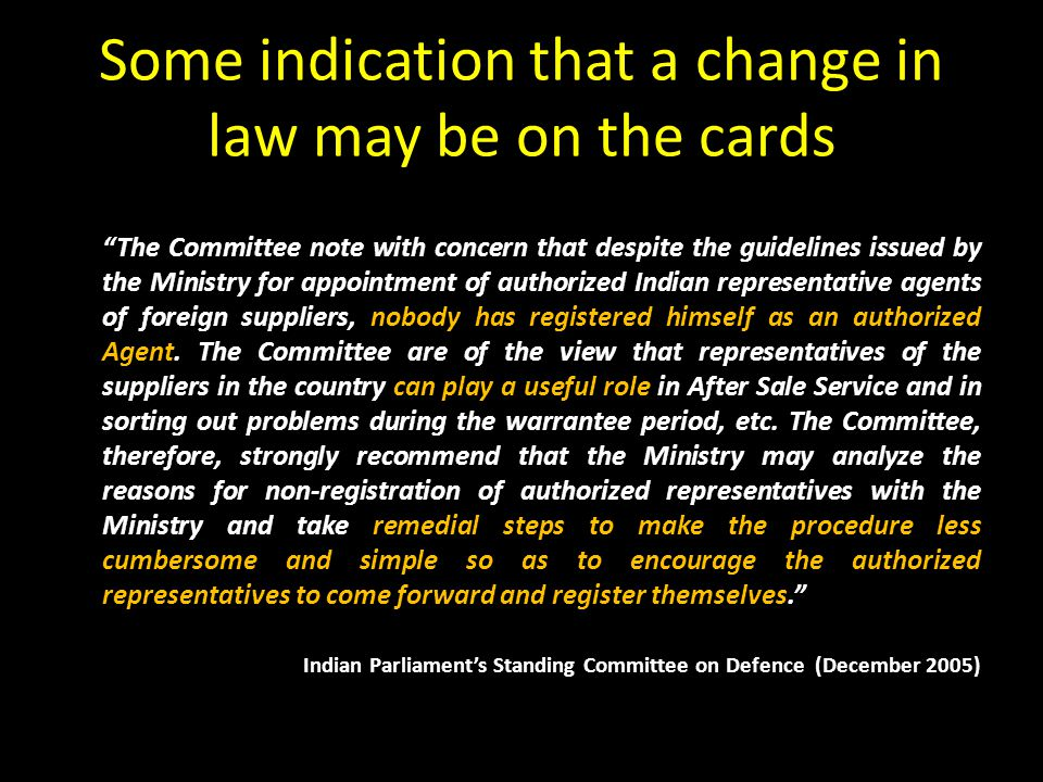 Some indication that a change in law may be on the cards The Committee note with concern that despite the guidelines issued by the Ministry for appointment of authorized Indian representative agents of foreign suppliers, nobody has registered himself as an authorized Agent.