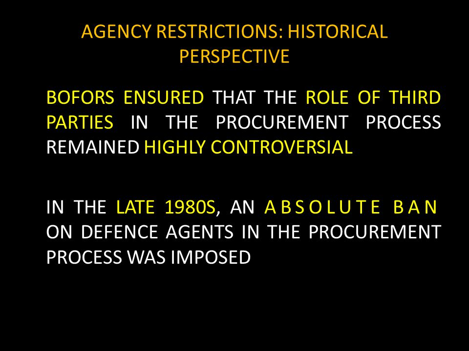 AGENCY RESTRICTIONS: HISTORICAL PERSPECTIVE BOFORS ENSURED THAT THE ROLE OF THIRD PARTIES IN THE PROCUREMENT PROCESS REMAINED HIGHLY CONTROVERSIAL IN THE LATE 1980S, AN ABSOLUTE BAN ON DEFENCE AGENTS IN THE PROCUREMENT PROCESS WAS IMPOSED