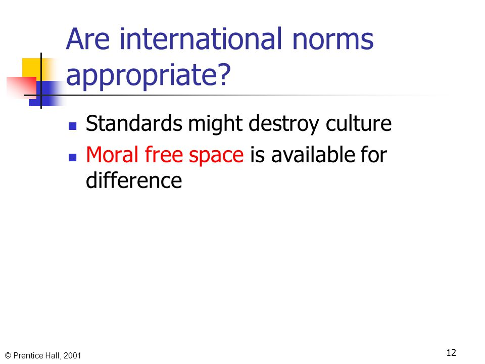 © Prentice Hall, 2001 11 International standards for behavior Agreement already exists Standards are necessary for society and exchange Business activity presupposes some moral standards anyway