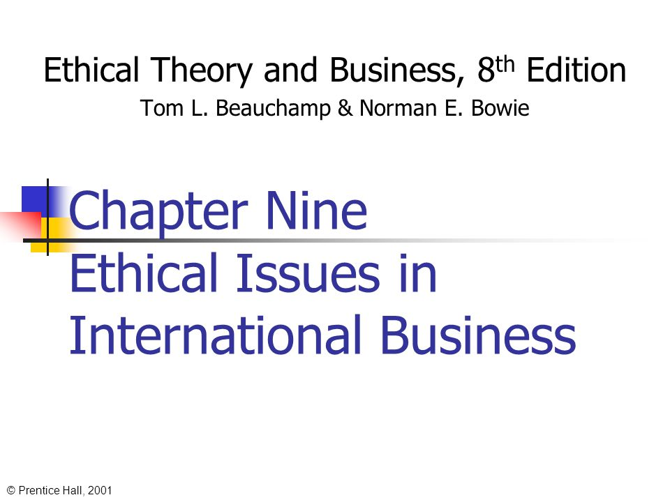 © Prentice Hall, 2001 Chapter Nine Ethical Issues in International Business Ethical Theory and Business, 8 th Edition Tom L.