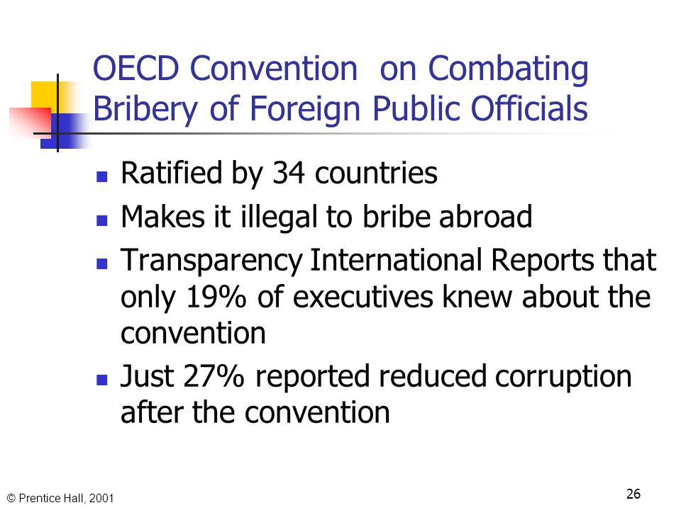 © Prentice Hall, 2001 David Hess & Thomas Dunfee Taking Responsibility for Bribery: The Multinational Corporation's Role in Combating Corruption Describe the harm cause to local communities by corruption, Discuss international treaties banning bribery Highlight the efforts of Shell to abolish slavery 25