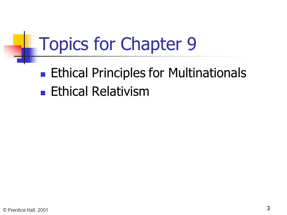 © Prentice Hall, 2001 3 Topics for Chapter 9 Ethical Principles for Multinationals Ethical Relativism