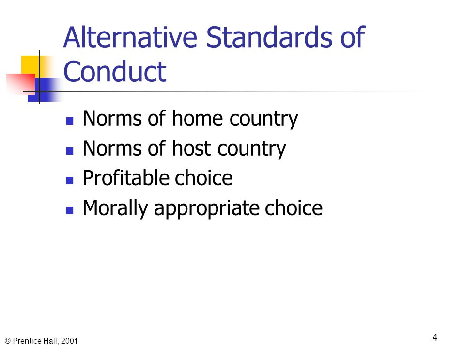 © Prentice Hall, 2001 4 Alternative Standards of Conduct Norms of home country Norms of host country Profitable choice Morally appropriate choice