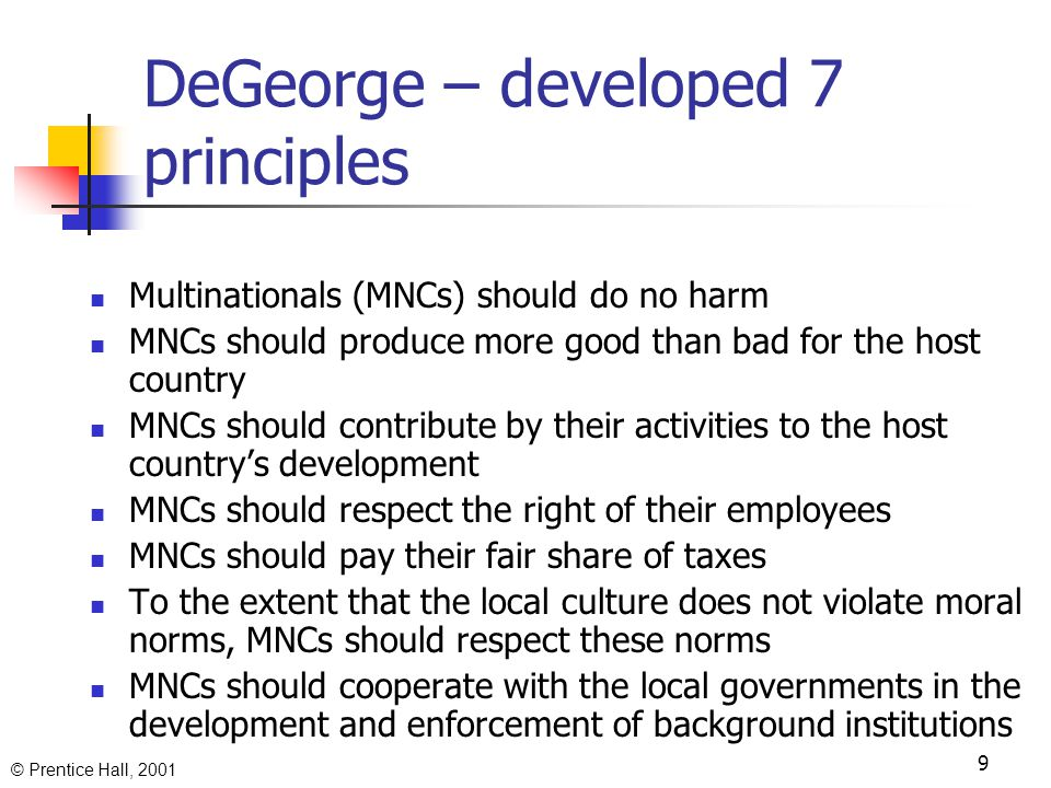 © Prentice Hall, 2001 9 DeGeorge – developed 7 principles Multinationals (MNCs) should do no harm MNCs should produce more good than bad for the host country MNCs should contribute by their activities to the host country's development MNCs should respect the right of their employees MNCs should pay their fair share of taxes To the extent that the local culture does not violate moral norms, MNCs should respect these norms MNCs should cooperate with the local governments in the development and enforcement of background institutions