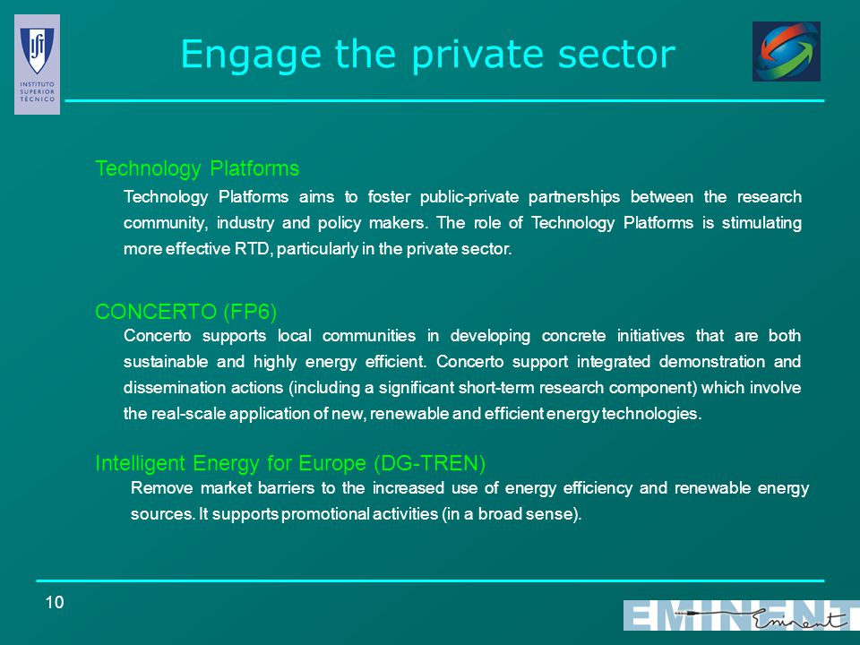 10 Engage the private sector Technology Platforms Intelligent Energy for Europe (DG-TREN) CONCERTO (FP6) Remove market barriers to the increased use of energy efficiency and renewable energy sources.