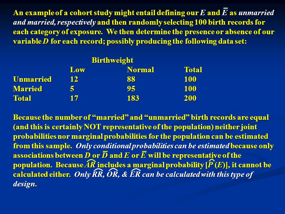 Birthweight Birthweight LowNormalTotal Unmarried1288100 Married595100 Total17183200 So; using the data obtained from a COHORT design, we can calculate the following sample statistics (and if I wasn't so lazy I also would have calculated confidence intervals for each): P (D | E) RR:———— = (12/100) / (5/100) = 2.40 P (D | E) P (D | E) OR ———— ÷ ———— = [(12/100) / (88/100)] / [(5/100 / (95/100)] = 2.59 P (D | E) P (D | E) P (D | E) P (D | E) ER P (D | E) - P (D | E) = (12/100) - (5/100) = 0.070