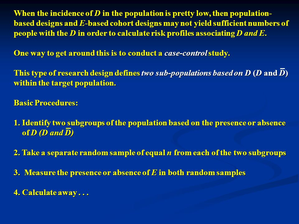 When the incidence of D in the population is pretty low, then population- based designs and E-based cohort designs may not yield sufficient numbers of people with the D in order to calculate risk profiles associating D and E.