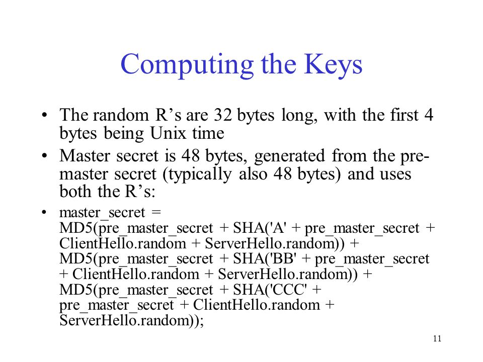 11 Computing the Keys The random R's are 32 bytes long, with the first 4 bytes being Unix time Master secret is 48 bytes, generated from the pre- master secret (typically also 48 bytes) and uses both the R's: master_secret = MD5(pre_master_secret + SHA( A + pre_master_secret + ClientHello.random + ServerHello.random)) + MD5(pre_master_secret + SHA( BB + pre_master_secret + ClientHello.random + ServerHello.random)) + MD5(pre_master_secret + SHA( CCC + pre_master_secret + ClientHello.random + ServerHello.random));
