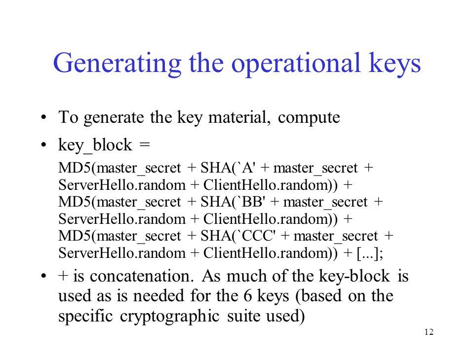 12 Generating the operational keys To generate the key material, compute key_block = MD5(master_secret + SHA(`A + master_secret + ServerHello.random + ClientHello.random)) + MD5(master_secret + SHA(`BB + master_secret + ServerHello.random + ClientHello.random)) + MD5(master_secret + SHA(`CCC + master_secret + ServerHello.random + ClientHello.random)) + [...]; + is concatenation.