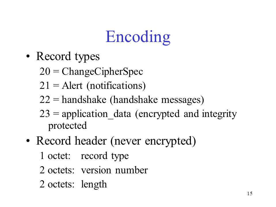 15 Encoding Record types 20 = ChangeCipherSpec 21 = Alert (notifications) 22 = handshake (handshake messages) 23 = application_data (encrypted and integrity protected Record header (never encrypted) 1 octet: record type 2 octets:version number 2 octets:length