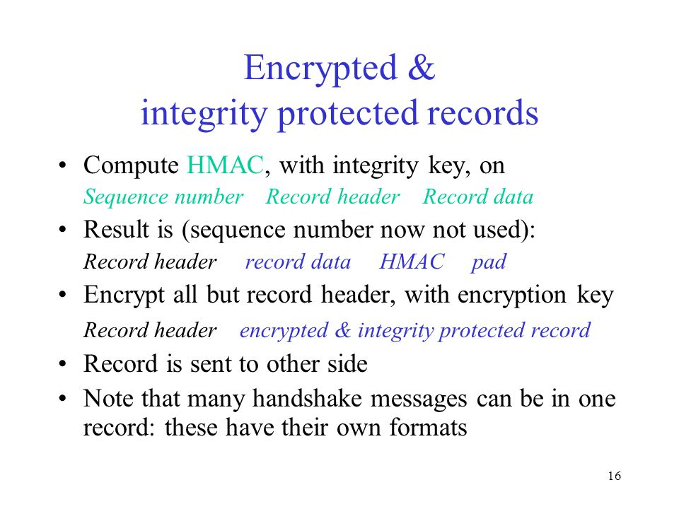 16 Encrypted & integrity protected records Compute HMAC, with integrity key, on Sequence number Record header Record data Result is (sequence number now not used): Record header record data HMAC pad Encrypt all but record header, with encryption key Record header encrypted & integrity protected record Record is sent to other side Note that many handshake messages can be in one record: these have their own formats