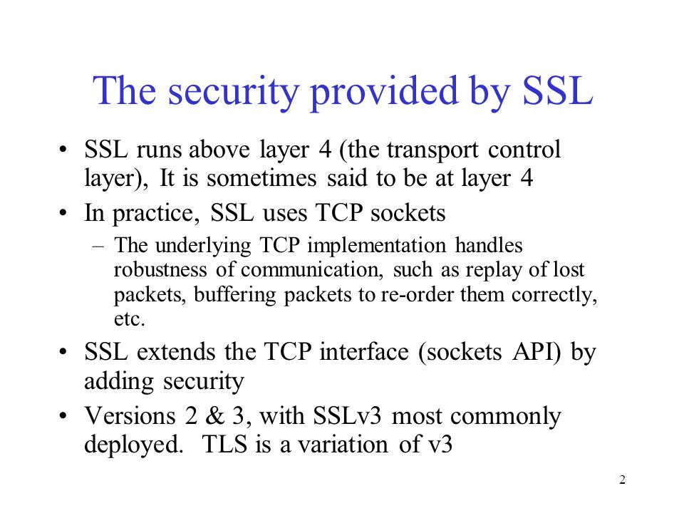 2 The security provided by SSL SSL runs above layer 4 (the transport control layer), It is sometimes said to be at layer 4 In practice, SSL uses TCP sockets –The underlying TCP implementation handles robustness of communication, such as replay of lost packets, buffering packets to re-order them correctly, etc.