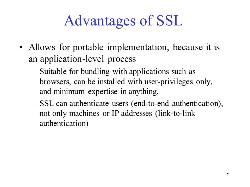 7 Advantages of SSL Allows for portable implementation, because it is an application-level process –Suitable for bundling with applications such as br