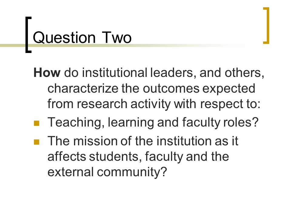 Question Two How do institutional leaders, and others, characterize the outcomes expected from research activity with respect to: Teaching, learning and faculty roles.