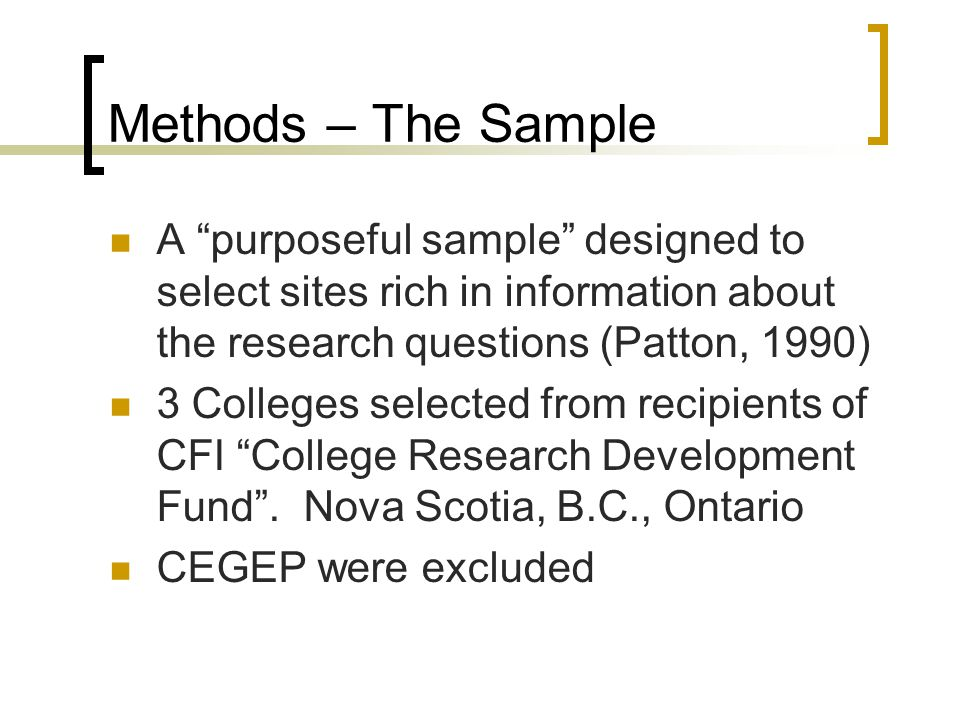 Methods – The Sample A purposeful sample designed to select sites rich in information about the research questions (Patton, 1990) 3 Colleges selected from recipients of CFI College Research Development Fund .