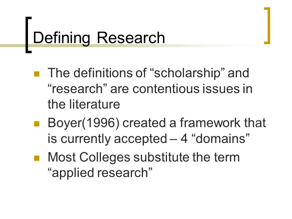 Defining Research The definitions of scholarship and research are contentious issues in the literature Boyer(1996) created a framework that is currently accepted – 4 domains Most Colleges substitute the term applied research