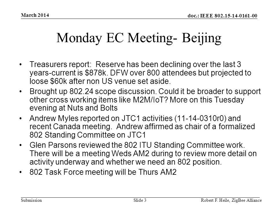 doc.: IEEE 802.15-14-0161-00 Submission March 2014 Robert F. Heile, ZigBee AllianceSlide 3 Monday EC Meeting- Beijing Treasurers report: Reserve has b