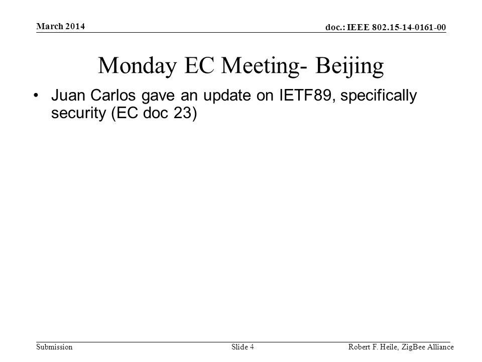 doc.: IEEE 802.15-14-0161-00 Submission March 2014 Robert F. Heile, ZigBee AllianceSlide 4 Monday EC Meeting- Beijing Juan Carlos gave an update on IE