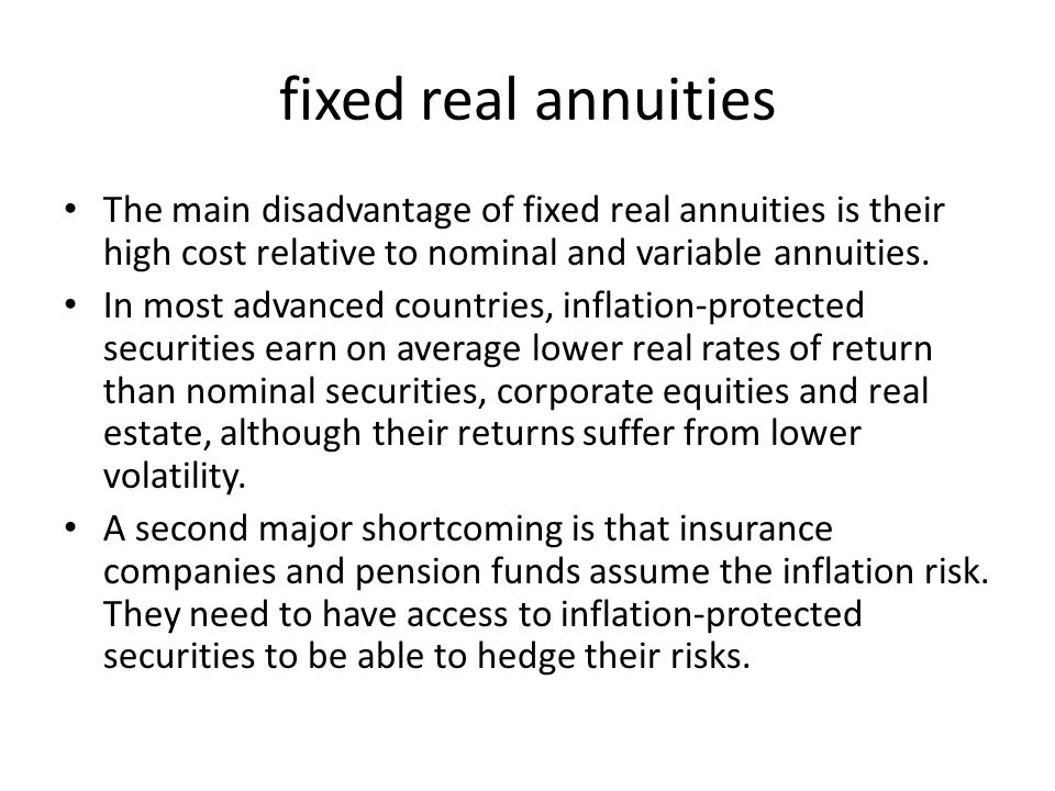 fixed real annuities The main disadvantage of fixed real annuities is their high cost relative to nominal and variable annuities.