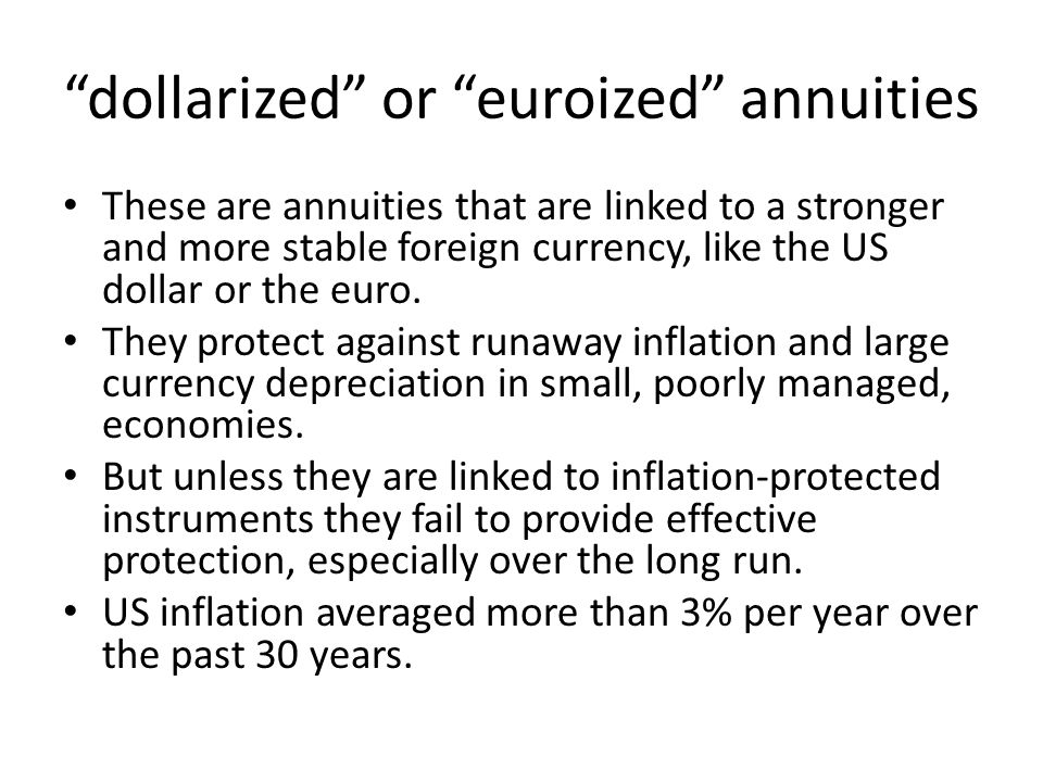 dollarized or euroized annuities These are annuities that are linked to a stronger and more stable foreign currency, like the US dollar or the euro.