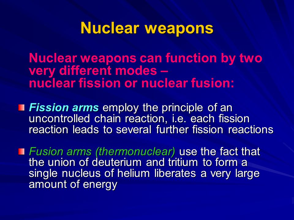 Nuclear weapons Nuclear weapons can function by two very different modes – nuclear fission or nuclear fusion: Fission arms employ the principle of an uncontrolled chain reaction, i.e.