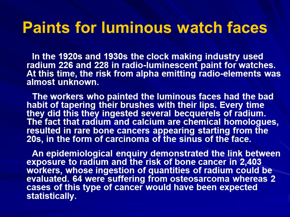 Paints for luminous watch faces In the 1920s and 1930s the clock making industry used radium 226 and 228 in radio-luminescent paint for watches.