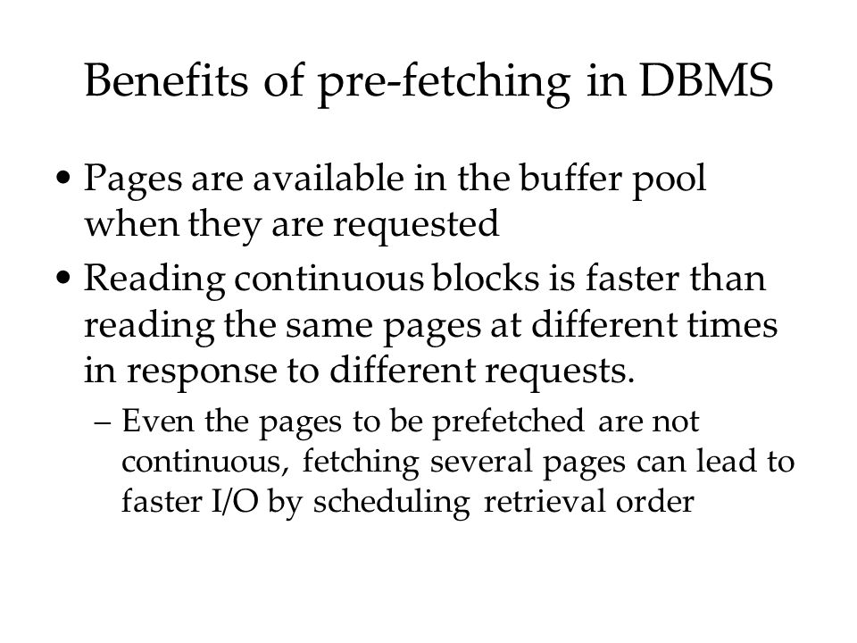 Benefits of pre-fetching in DBMS Pages are available in the buffer pool when they are requested Reading continuous blocks is faster than reading the s