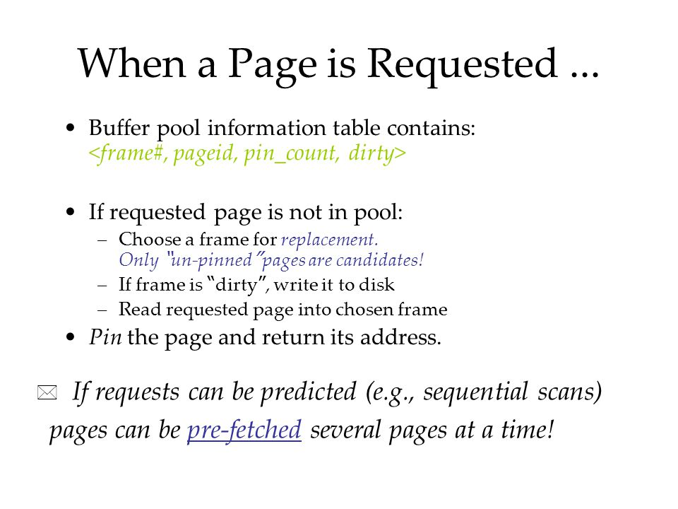 "When a Page is Requested... Buffer pool information table contains: If requested page is not in pool: –Choose a frame for replacement. Only "" un-pinne"