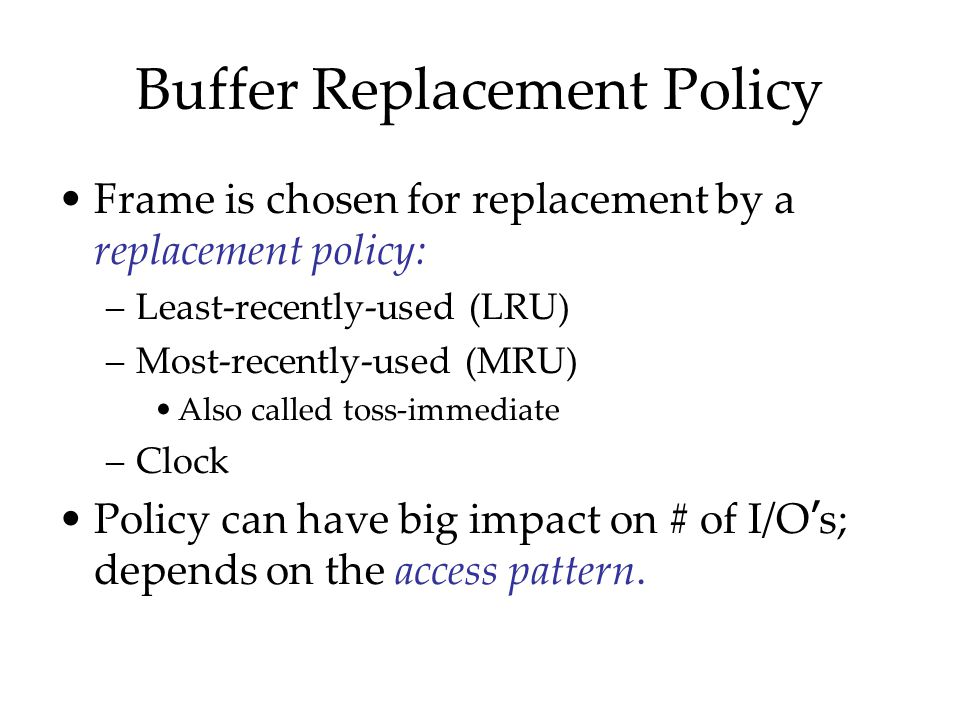 Buffer Replacement Policy Frame is chosen for replacement by a replacement policy: –Least-recently-used (LRU) –Most-recently-used (MRU) Also called to