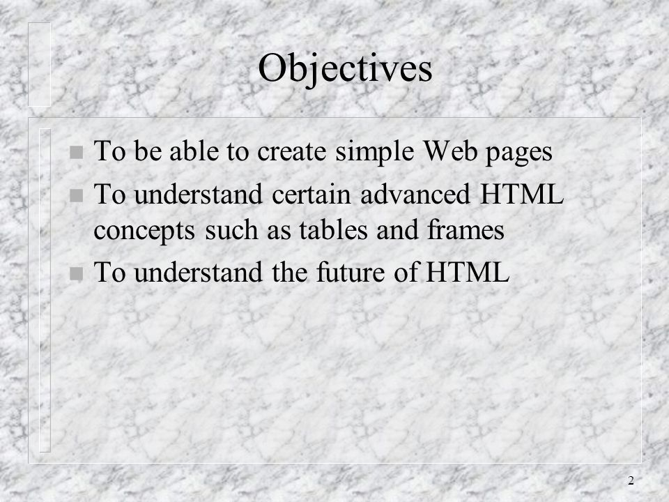 2 Objectives n To be able to create simple Web pages n To understand certain advanced HTML concepts such as tables and frames n To understand the future of HTML