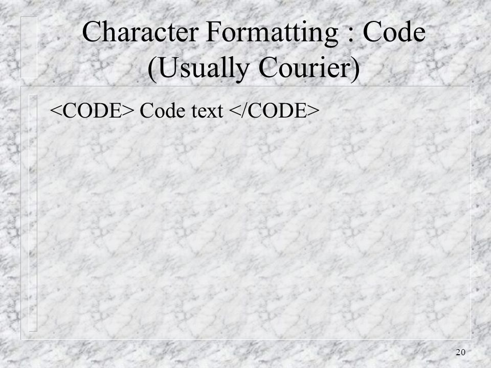 20 Character Formatting : Code (Usually Courier) Code text
