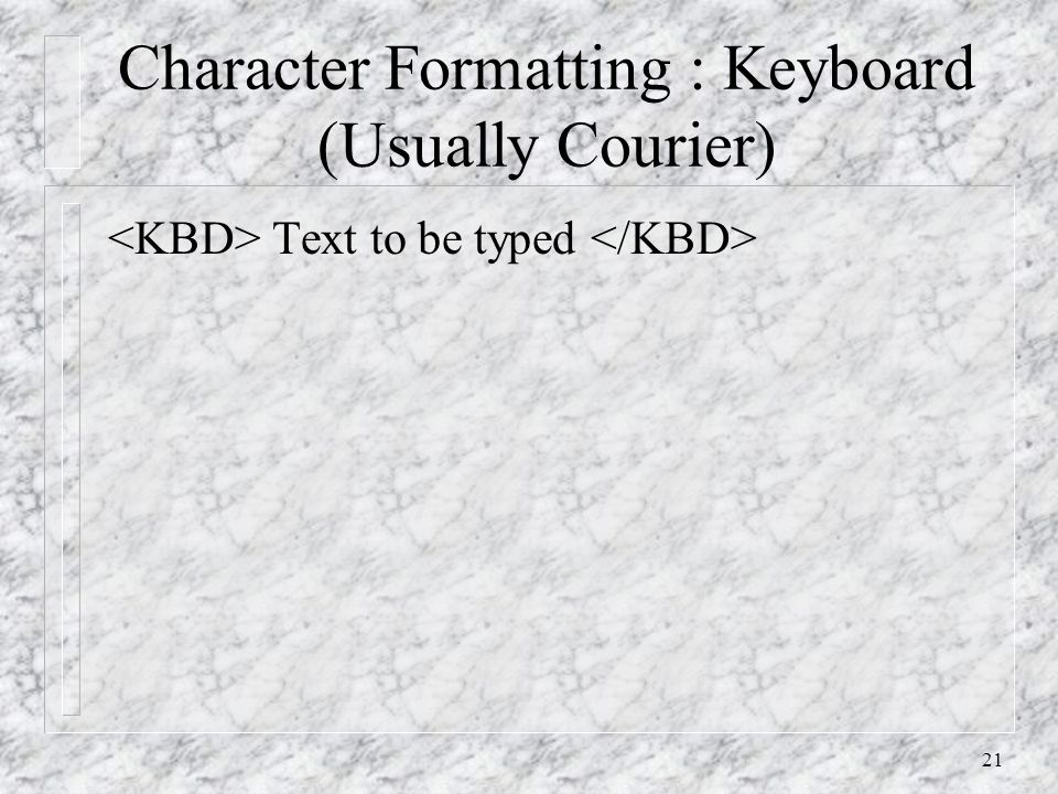 21 Character Formatting : Keyboard (Usually Courier) Text to be typed