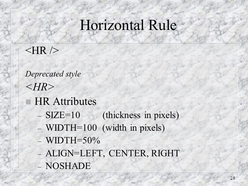 28 Horizontal Rule Deprecated style n HR Attributes – SIZE=10 (thickness in pixels) – WIDTH=100 (width in pixels) – WIDTH=50% – ALIGN=LEFT, CENTER, RIGHT – NOSHADE