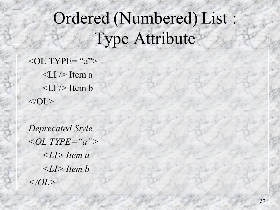 37 Ordered (Numbered) List : Type Attribute Item a Item b Deprecated Style Item a Item b