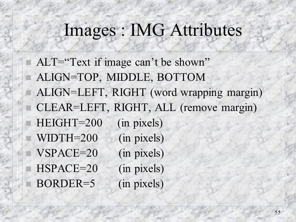 55 Images : IMG Attributes n ALT= Text if image can't be shown n ALIGN=TOP, MIDDLE, BOTTOM n ALIGN=LEFT, RIGHT (word wrapping margin) n CLEAR=LEFT, RIGHT, ALL (remove margin) n HEIGHT=200 (in pixels) n WIDTH=200 (in pixels) n VSPACE=20 (in pixels) n HSPACE=20 (in pixels) n BORDER=5 (in pixels)