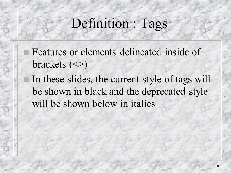 6 Definition : Tags n Features or elements delineated inside of brackets (<>) n In these slides, the current style of tags will be shown in black and
