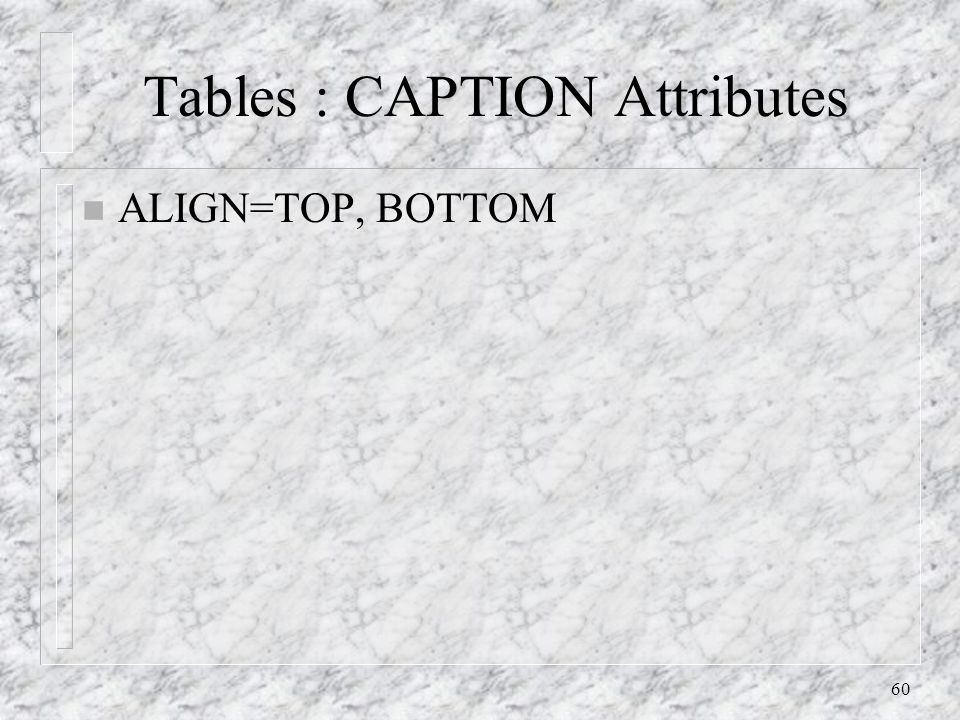 60 Tables : CAPTION Attributes n ALIGN=TOP, BOTTOM
